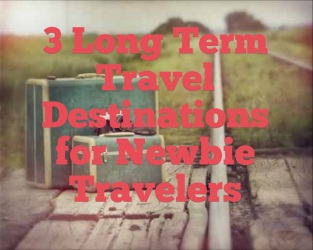 3 long term travel destinations for newbie travelers
